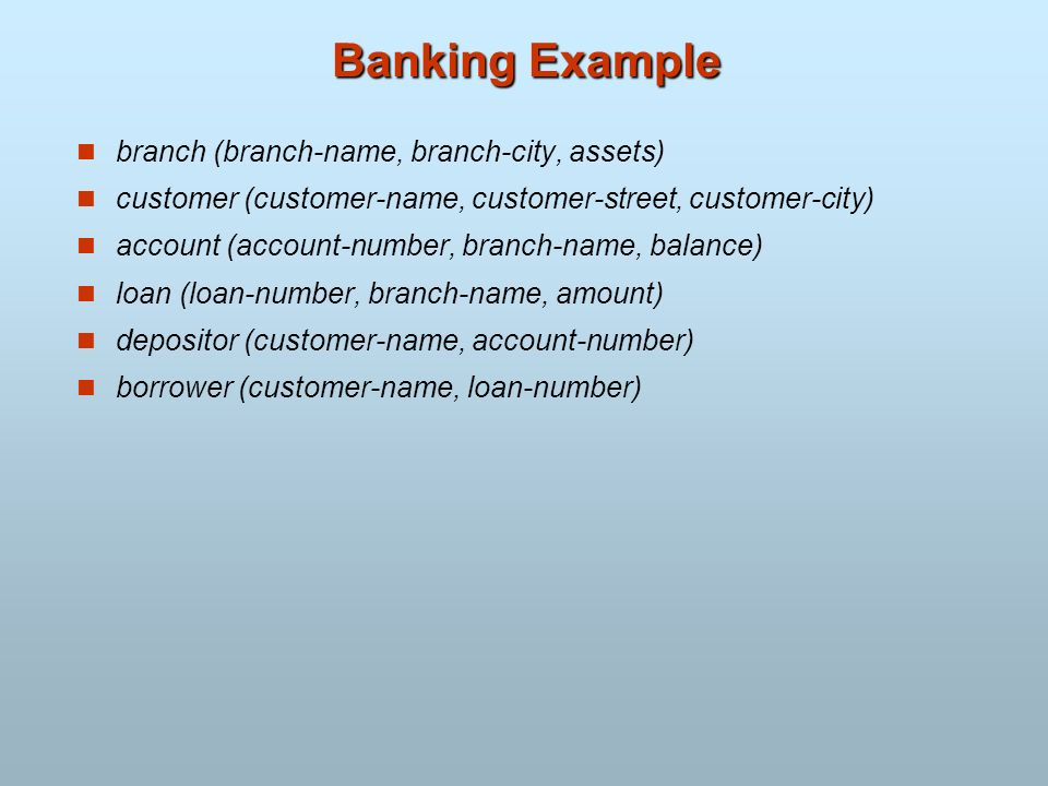 Banking Example branch (branch-name, branch-city, assets) customer (customer-name, customer-street, customer-city) account (account-number, branch-nam