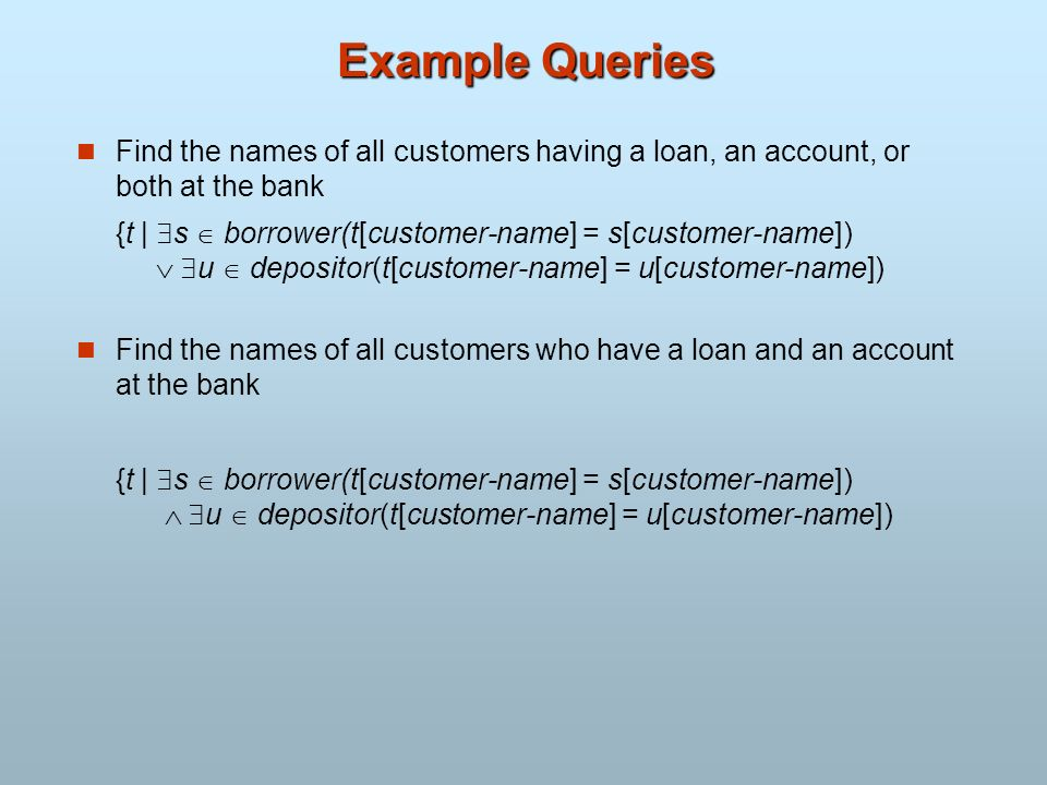 Example Queries Find the names of all customers having a loan, an account, or both at the bank {t | s borrower(t[customer-name] = s[customer-name]) u