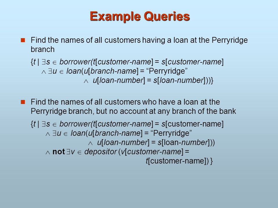 Example Queries Find the names of all customers having a loan at the Perryridge branch {t | s borrower(t[customer-name] = s[customer-name] u loan(u[br
