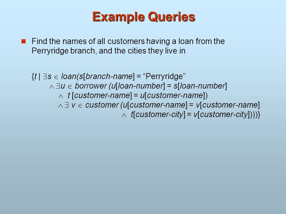 Example Queries Find the names of all customers having a loan from the Perryridge branch, and the cities they live in {t | s loan(s[branch-name] = Per