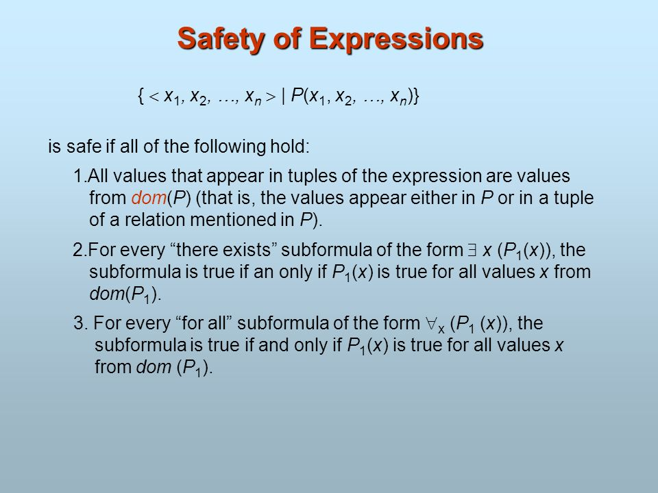 Safety of Expressions { x 1, x 2, …, x n | P(x 1, x 2, …, x n )} is safe if all of the following hold: 1.All values that appear in tuples of the expre