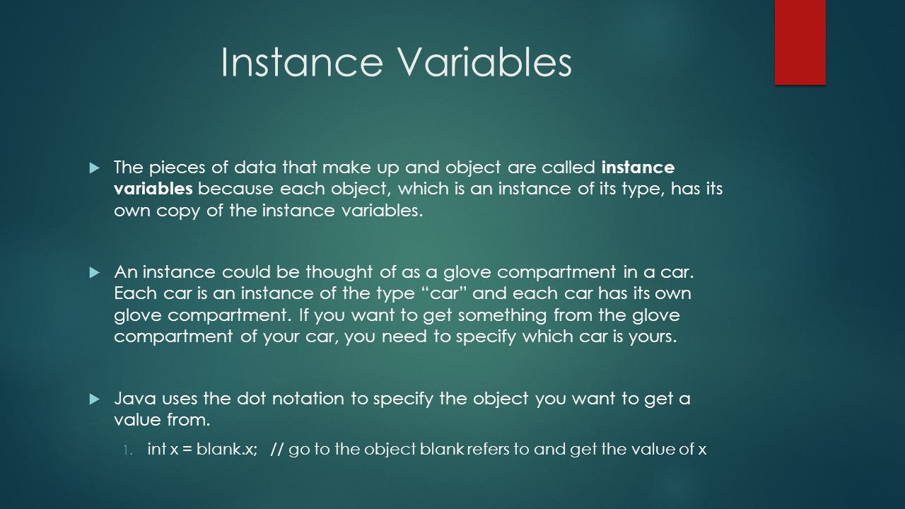 Instance Variables The pieces of data that make up and object are called instance variables because each object, which is an instance of its type, has its own copy of the instance variables.