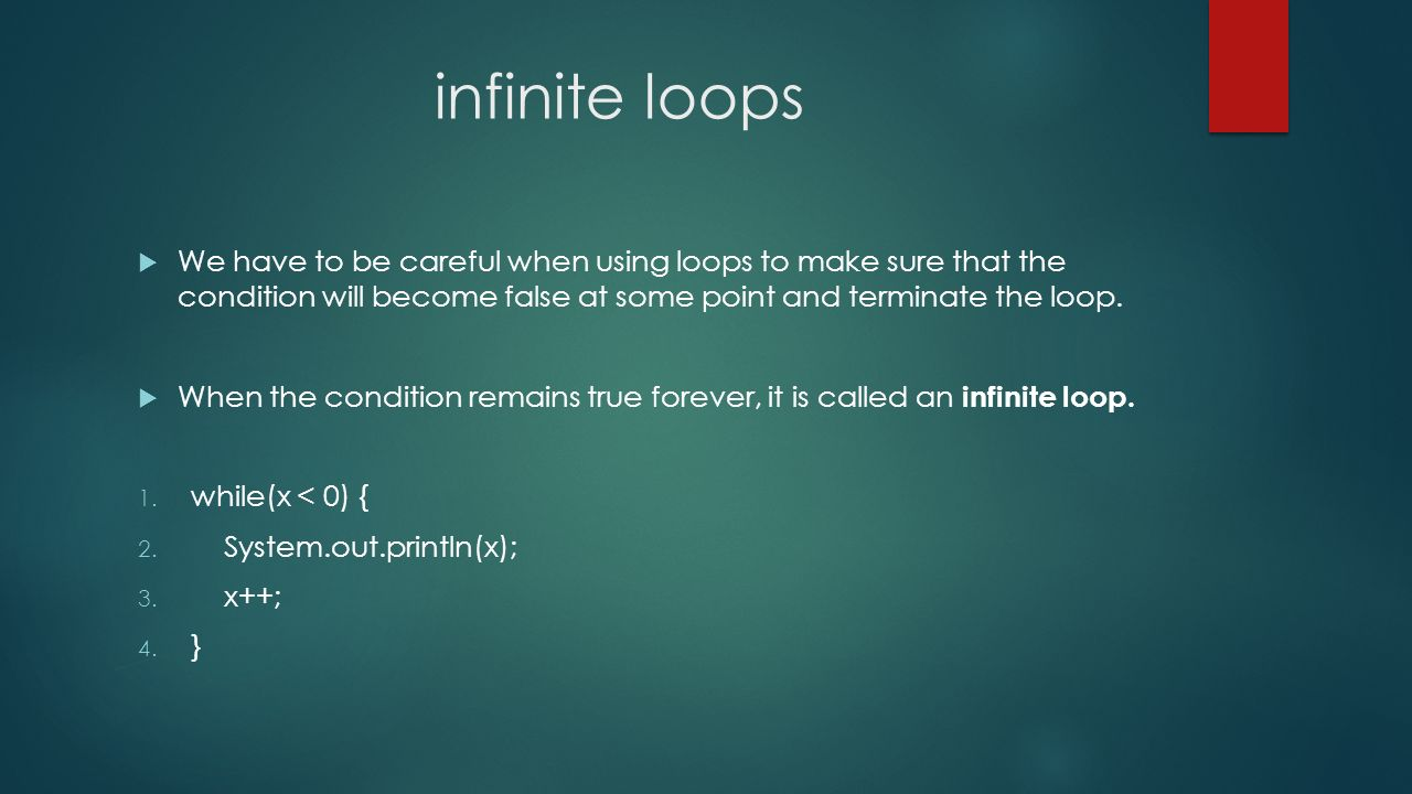 infinite loops We have to be careful when using loops to make sure that the condition will become false at some point and terminate the loop.