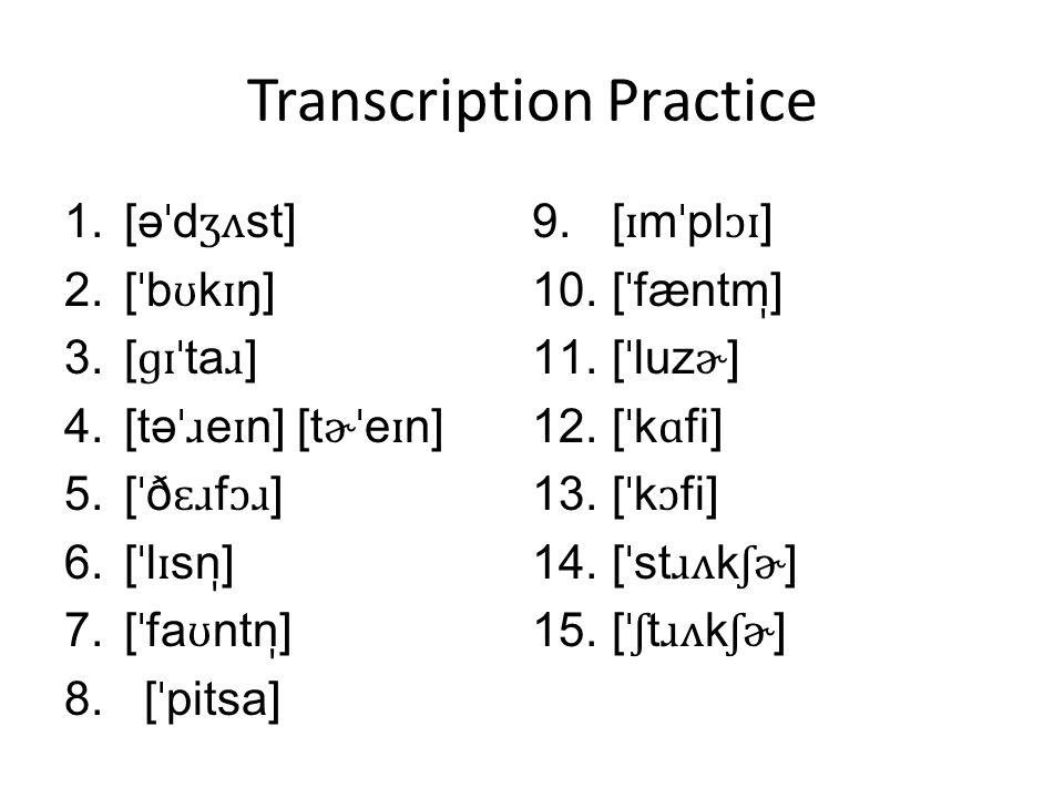 Transcription Practice 1.[ə ˈ d ʒʌ st] 2.[ ˈ b ʊ k ɪ ŋ] 3.[ ɡɪˈ ta ɹ ] 4.[tə ˈɹ e ɪ n] [t ɚˈ e ɪ n] 5.[ ˈ ð ɛɹ f ɔɹ ] 6.[ ˈ l ɪ sn ̩ ] 7.[ ˈ fa ʊ ntn