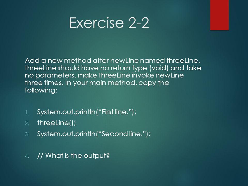 Exercise 2-2 Add a new method after newLine named threeLine. threeLine should have no return type (void) and take no parameters. make threeLine invoke