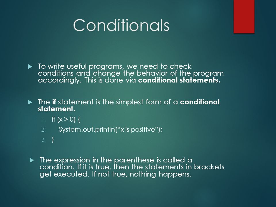 Conditionals To write useful programs, we need to check conditions and change the behavior of the program accordingly. This is done via conditional st