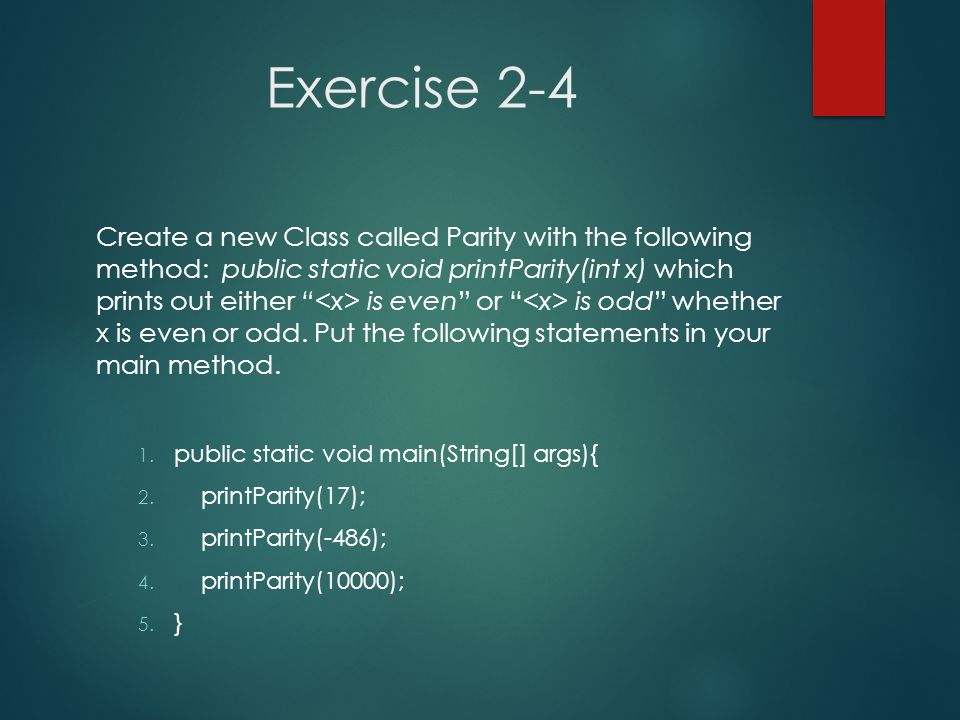 Exercise 2-4 Create a new Class called Parity with the following method: public static void printParity(int x) which prints out either is even or is o