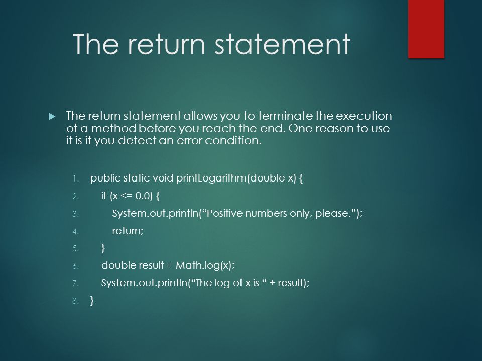 The return statement The return statement allows you to terminate the execution of a method before you reach the end. One reason to use it is if you d