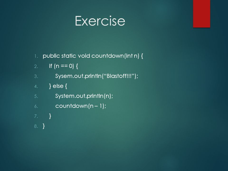 Exercise 1. public static void countdown(int n) { 2. if (n == 0) { 3. Sysem.out.println(Blastoff!!!); 4. } else { 5. System.out.println(n); 6. countdo