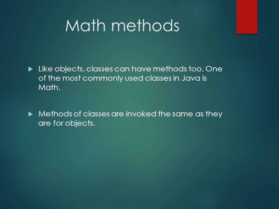 Math methods Like objects, classes can have methods too. One of the most commonly used classes in Java is Math. Methods of classes are invoked the sam