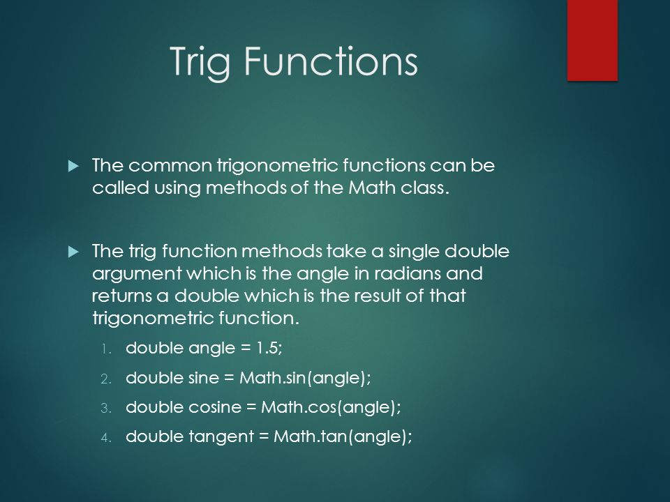 Trig Functions The common trigonometric functions can be called using methods of the Math class. The trig function methods take a single double argume