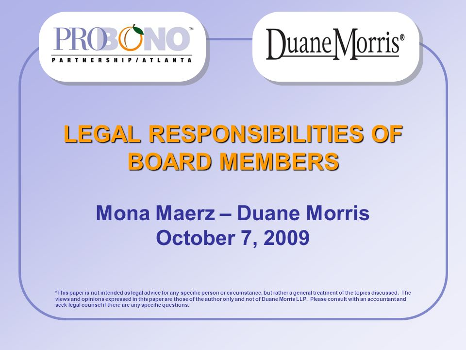LEGAL RESPONSIBILITIES OF BOARD MEMBERS Mona Maerz – Duane Morris October 7, 2009 *This paper is not intended as legal advice for any specific person or circumstance, but rather a general treatment of the topics discussed.