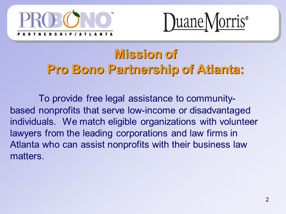 2 Mission of Pro Bono Partnership of Atlanta: To provide free legal assistance to community- based nonprofits that serve low-income or disadvantaged i