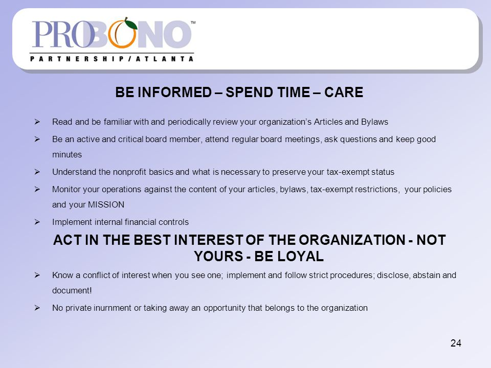 BE INFORMED – SPEND TIME – CARE Read and be familiar with and periodically review your organizations Articles and Bylaws Be an active and critical board member, attend regular board meetings, ask questions and keep good minutes Understand the nonprofit basics and what is necessary to preserve your tax-exempt status Monitor your operations against the content of your articles, bylaws, tax-exempt restrictions, your policies and your MISSION Implement internal financial controls ACT IN THE BEST INTEREST OF THE ORGANIZATION - NOT YOURS - BE LOYAL Know a conflict of interest when you see one; implement and follow strict procedures; disclose, abstain and document.
