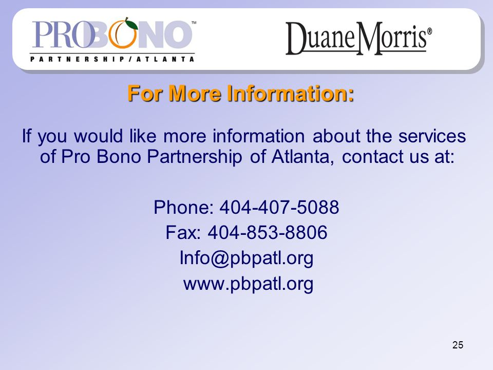 25 For More Information: If you would like more information about the services of Pro Bono Partnership of Atlanta, contact us at: Phone: 404-407-5088 Fax: 404-853-8806 Info@pbpatl.org www.pbpatl.org