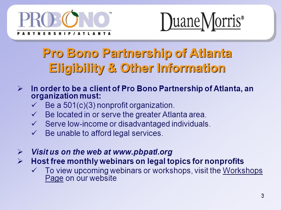3 Pro Bono Partnership of Atlanta Eligibility & Other Information In order to be a client of Pro Bono Partnership of Atlanta, an organization must: Be a 501(c)(3) nonprofit organization.