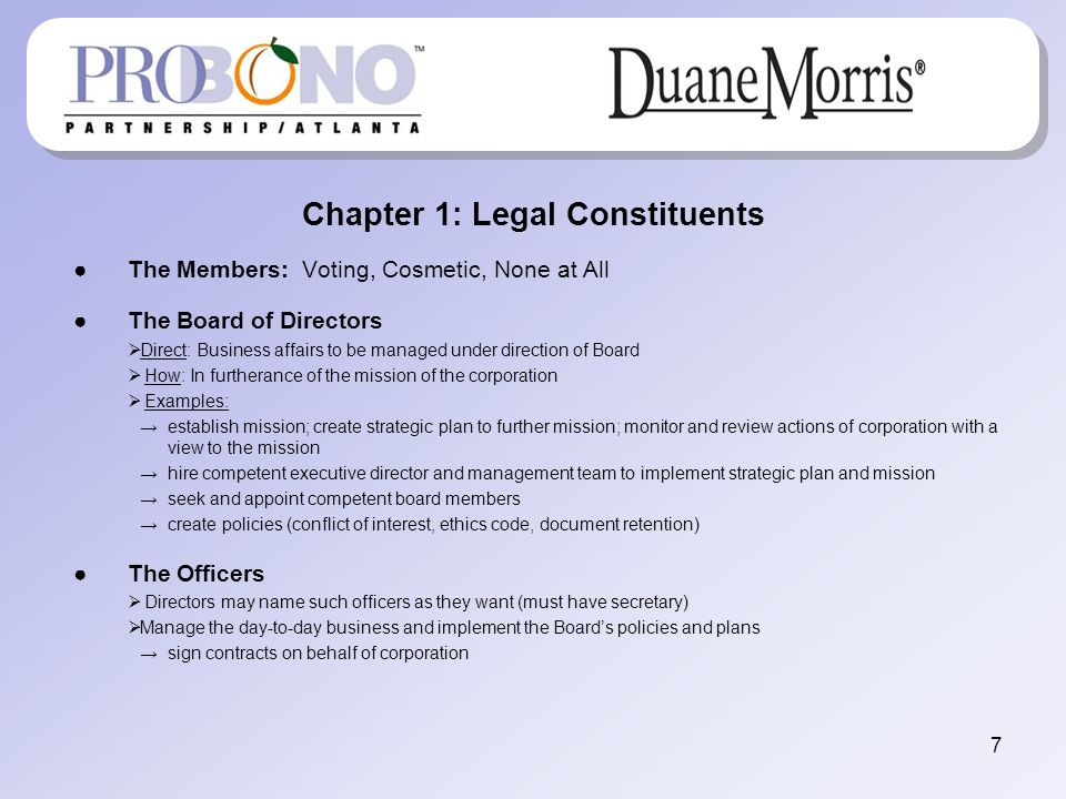 Chapter 1: Legal Constituents The Members: Voting, Cosmetic, None at All The Board of Directors Direct: Business affairs to be managed under direction of Board How: In furtherance of the mission of the corporation Examples: establish mission; create strategic plan to further mission; monitor and review actions of corporation with a view to the mission hire competent executive director and management team to implement strategic plan and mission seek and appoint competent board members create policies (conflict of interest, ethics code, document retention) The Officers Directors may name such officers as they want (must have secretary) Manage the day-to-day business and implement the Boards policies and plans sign contracts on behalf of corporation 7