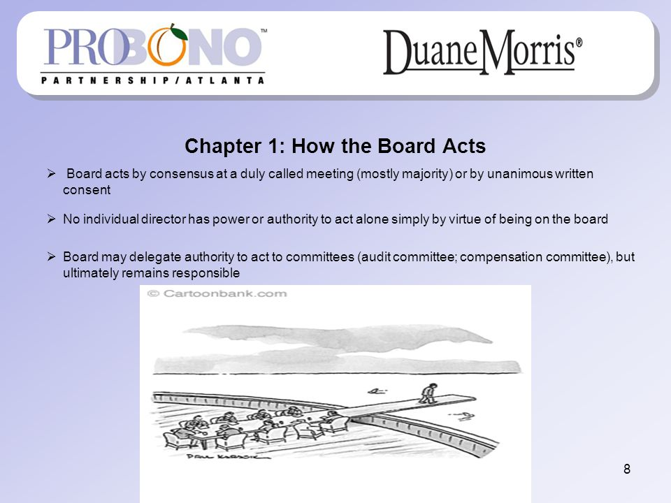 Chapter 1: How the Board Acts Board acts by consensus at a duly called meeting (mostly majority) or by unanimous written consent No individual director has power or authority to act alone simply by virtue of being on the board Board may delegate authority to act to committees (audit committee; compensation committee), but ultimately remains responsible 8