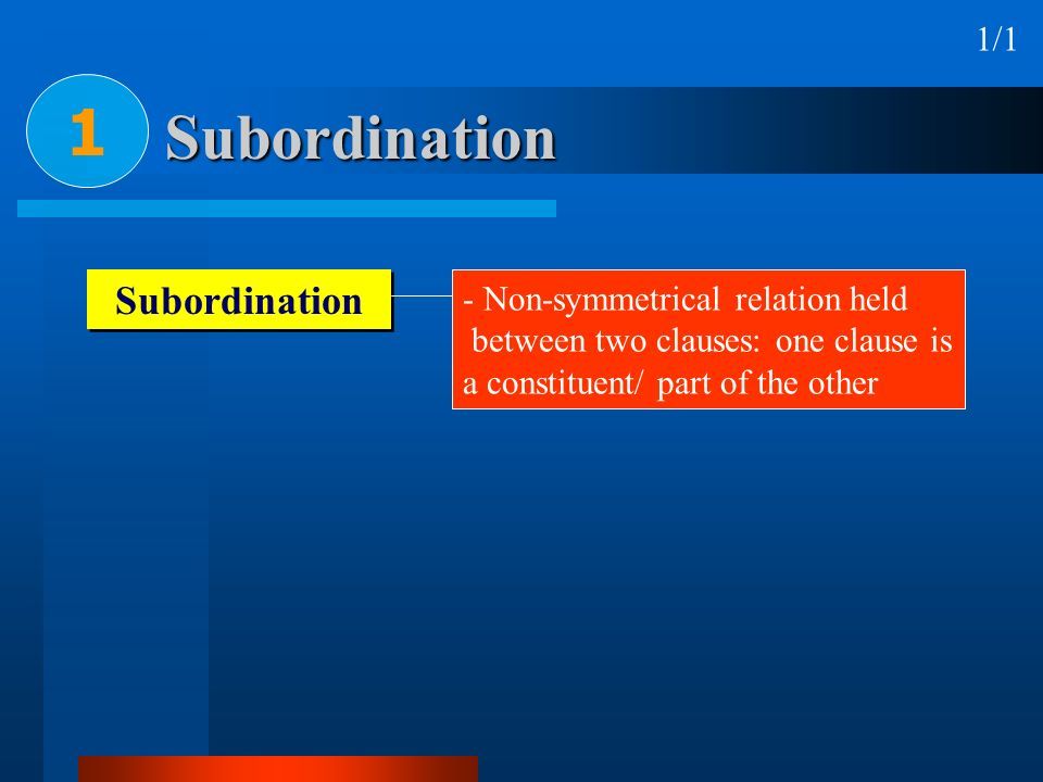 Subordination 1 1/1 Subordination - Non-symmetrical relation held between two clauses: one clause is a constituent/ part of the other