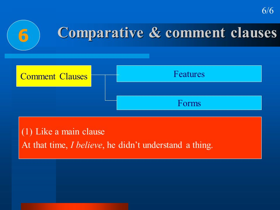 Comparative & comment clauses 6 6/6 Comment Clauses Features Forms (1)Like a main clause At that time, I believe, he didnt understand a thing.