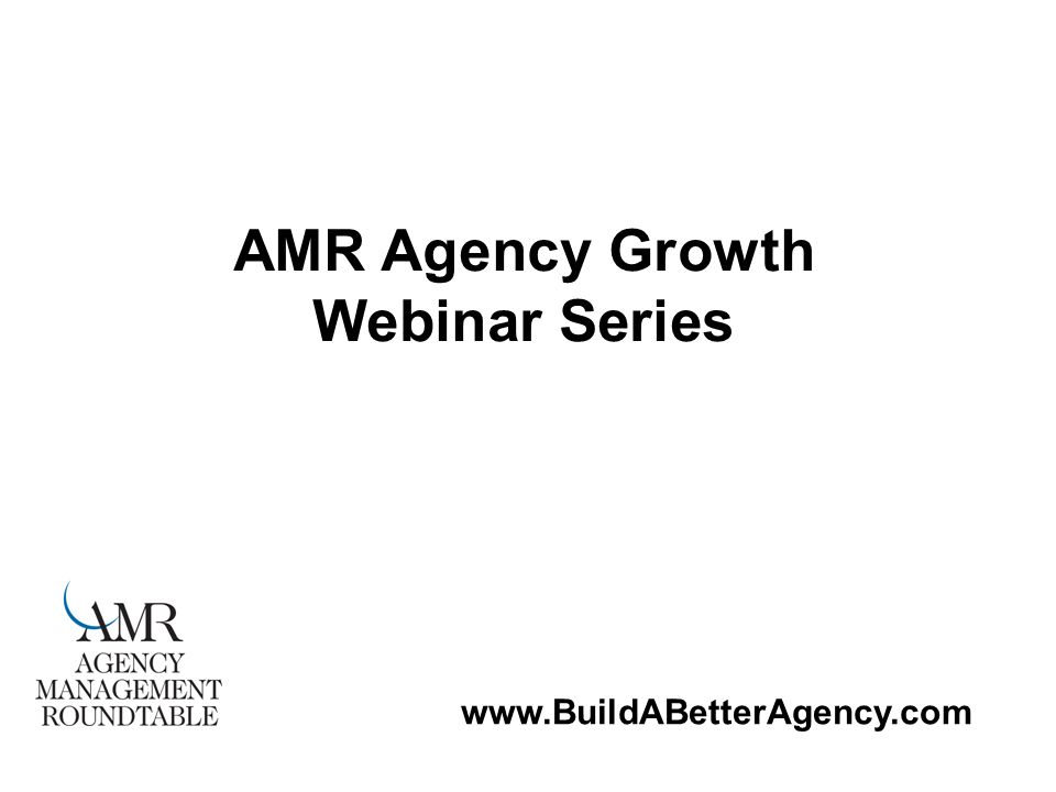 www.BuildABetterAgency.com AMR Agency Growth Webinar Series