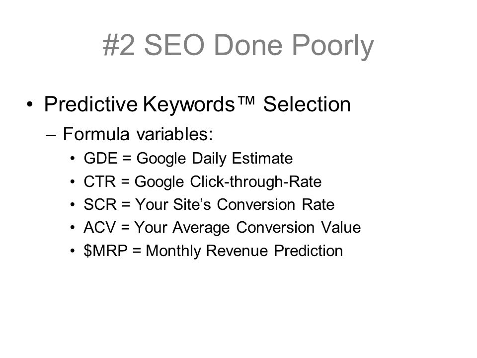 Predictive Keywords Selection –Formula variables: GDE = Google Daily Estimate CTR = Google Click-through-Rate SCR = Your Sites Conversion Rate ACV = Your Average Conversion Value $MRP = Monthly Revenue Prediction