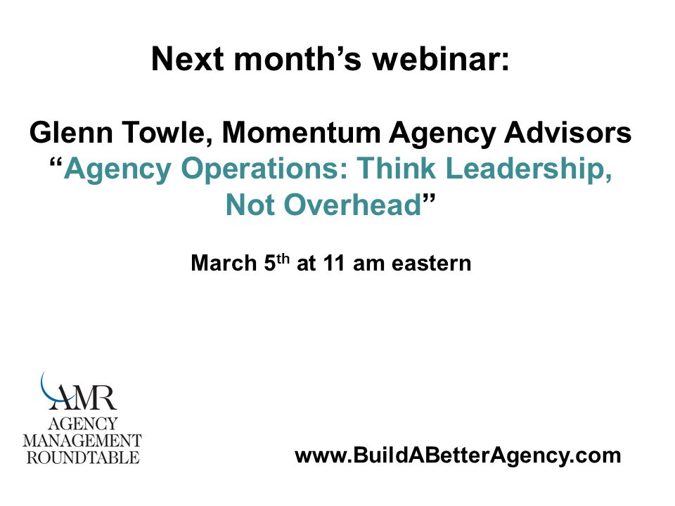 www.BuildABetterAgency.com Next months webinar: Glenn Towle, Momentum Agency Advisors Agency Operations: Think Leadership, Not Overhead March 5 th at 11 am eastern