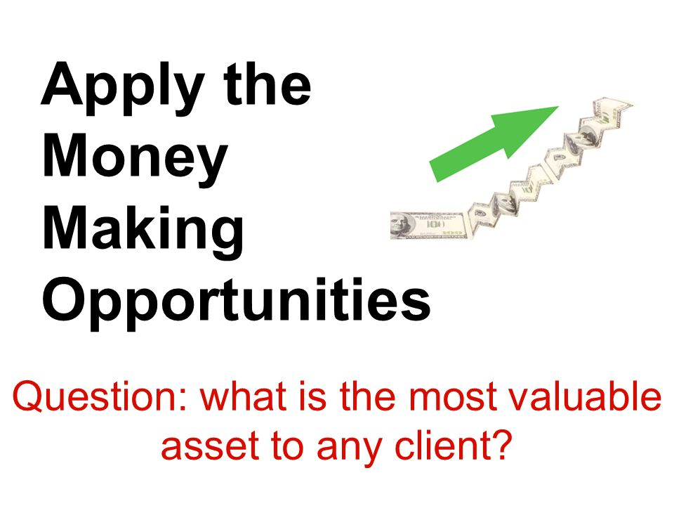 Question: what is the most valuable asset to any client? Apply the Money Making Opportunities