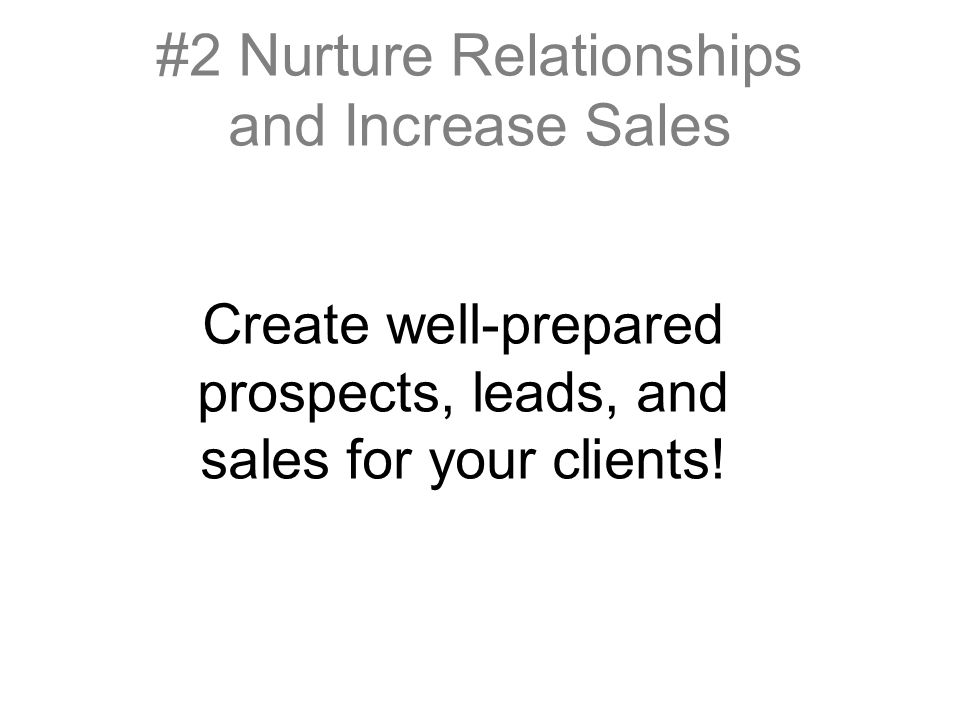 #2 Nurture Relationships and Increase Sales Create well-prepared prospects, leads, and sales for your clients!
