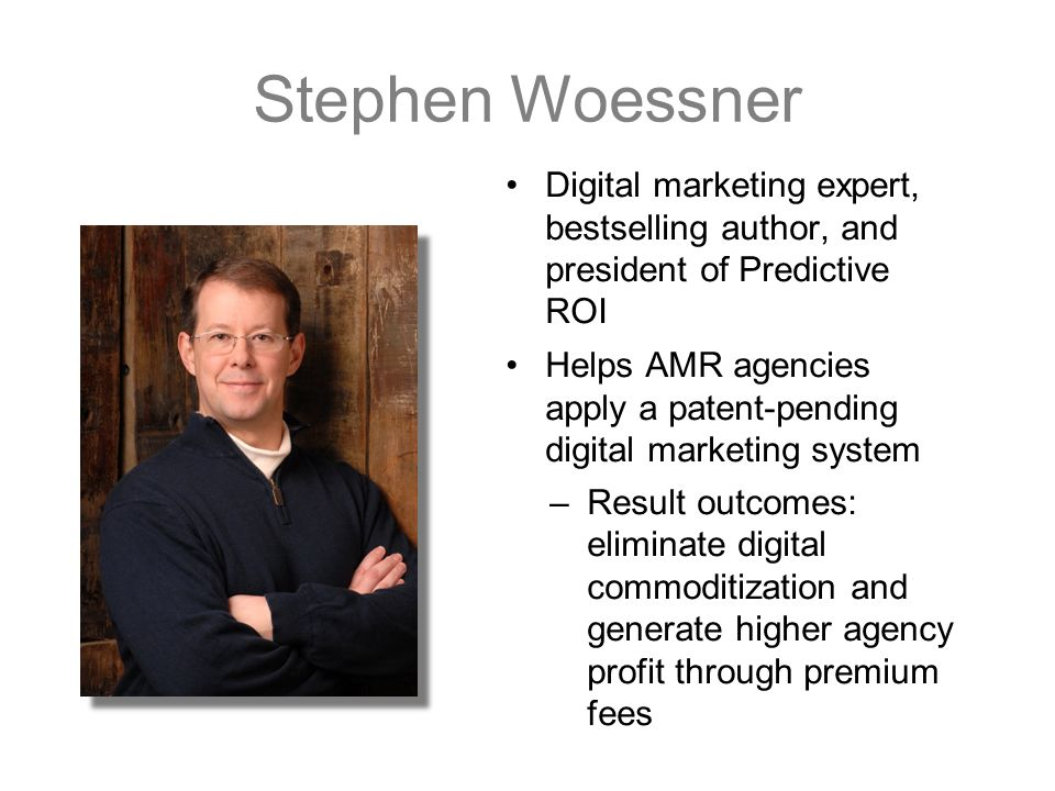 Stephen Woessner Digital marketing expert, bestselling author, and president of Predictive ROI Helps AMR agencies apply a patent-pending digital marketing system –Result outcomes: eliminate digital commoditization and generate higher agency profit through premium fees
