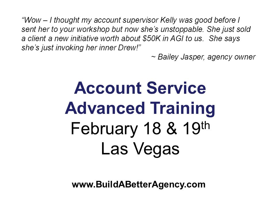 www.BuildABetterAgency.com Account Service Advanced Training February 18 & 19 th Las Vegas Wow – I thought my account supervisor Kelly was good before I sent her to your workshop but now shes unstoppable.