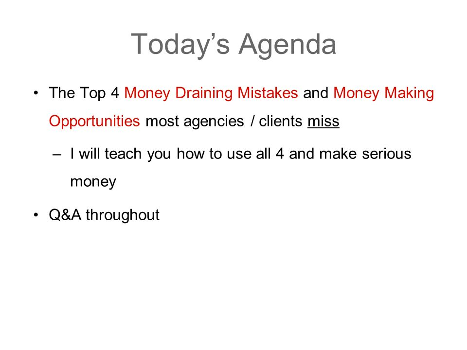 Todays Agenda The Top 4 Money Draining Mistakes and Money Making Opportunities most agencies / clients miss –I will teach you how to use all 4 and make serious money Q&A throughout