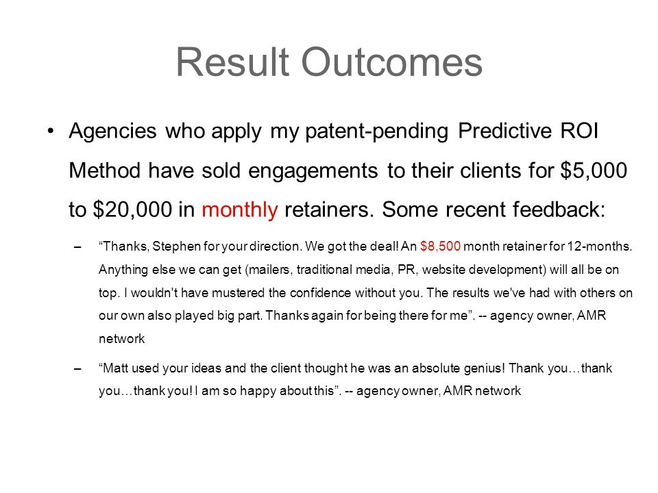Result Outcomes Agencies who apply my patent-pending Predictive ROI Method have sold engagements to their clients for $5,000 to $20,000 in monthly retainers.