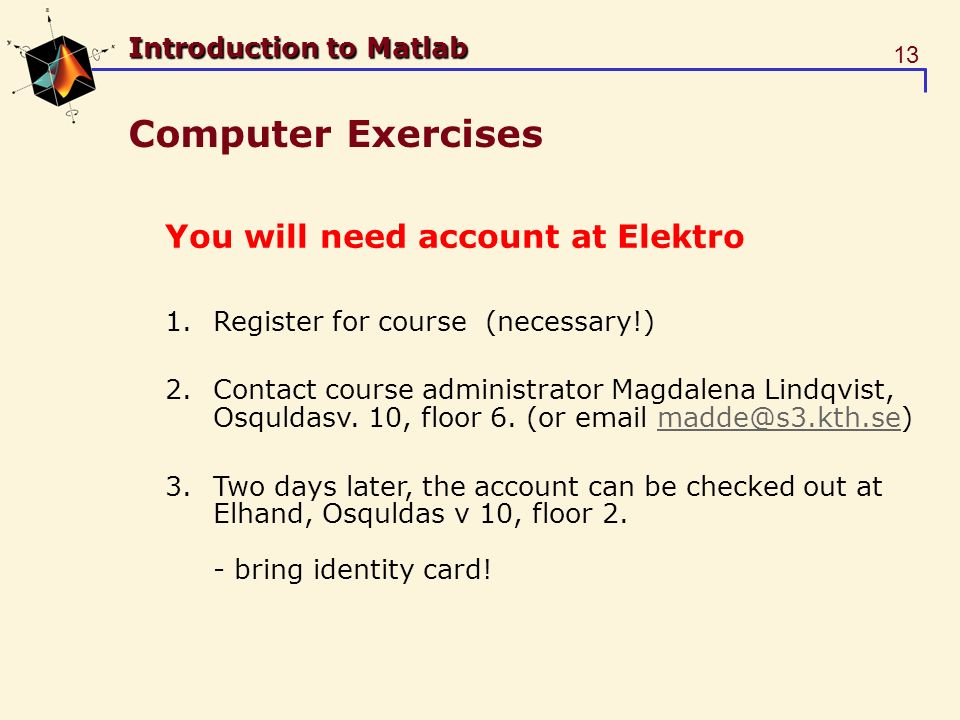 13 Introduction to Matlab Computer Exercises You will need account at Elektro 1.Register for course (necessary!) 2.Contact course administrator Magdalena Lindqvist, Osquldasv.