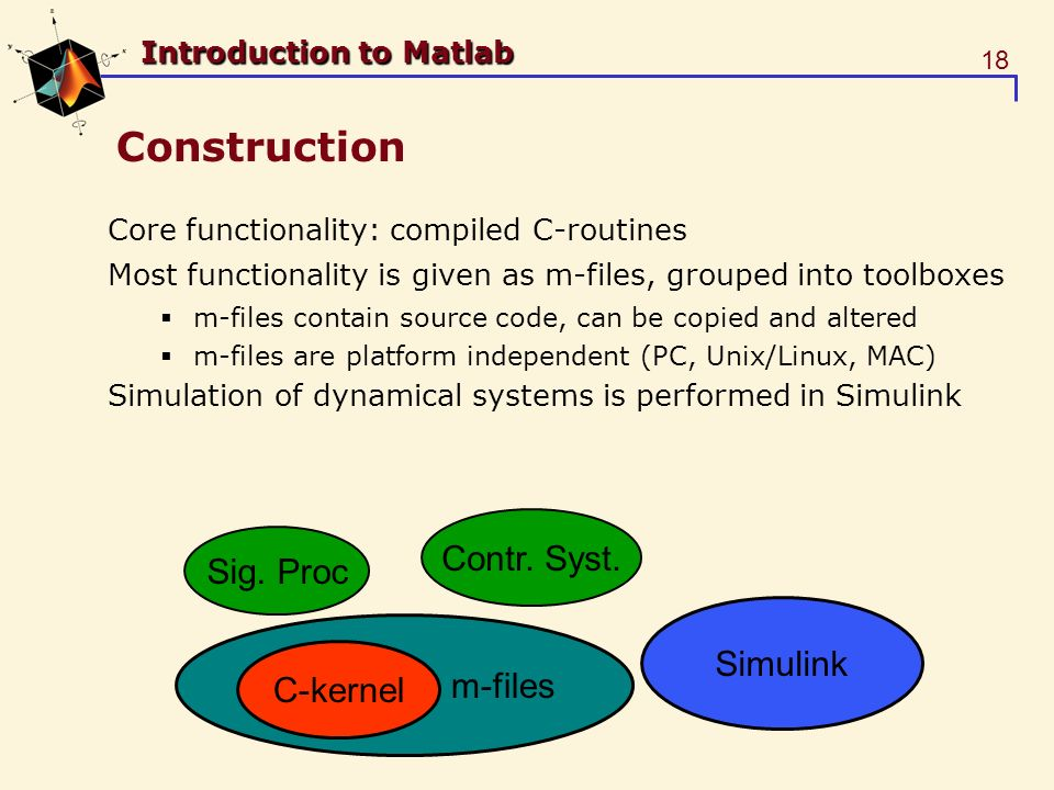 18 Introduction to Matlab Construction Core functionality: compiled C-routines Most functionality is given as m-files, grouped into toolboxes m-files contain source code, can be copied and altered m-files are platform independent (PC, Unix/Linux, MAC) Simulation of dynamical systems is performed in Simulink m-files C-kernel Sig.