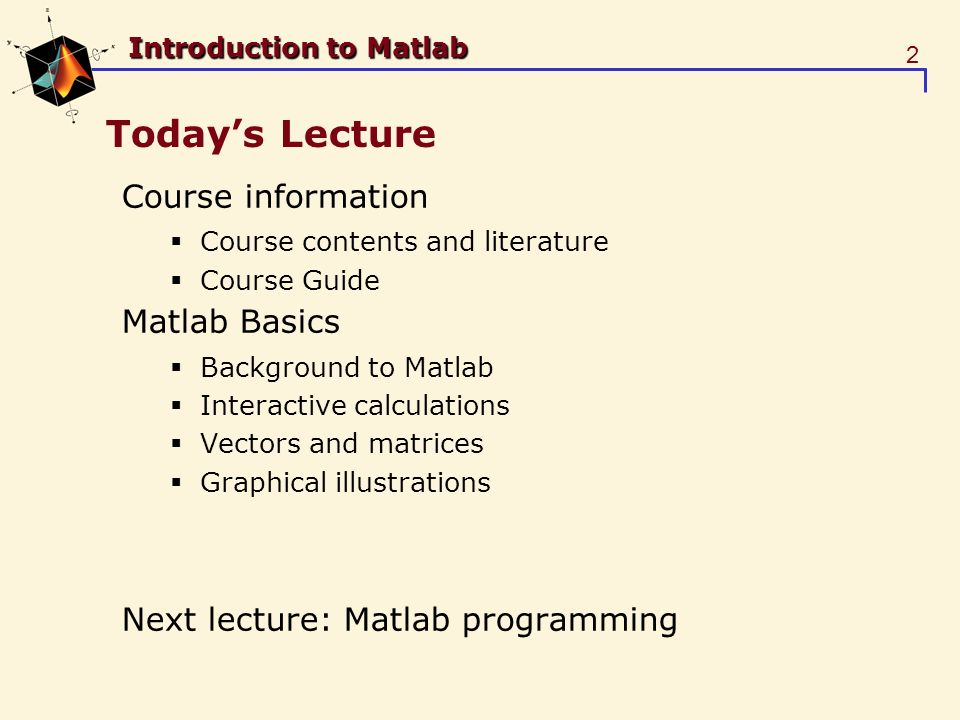 2 Introduction to Matlab Todays Lecture Course information Course contents and literature Course Guide Matlab Basics Background to Matlab Interactive calculations Vectors and matrices Graphical illustrations Next lecture: Matlab programming