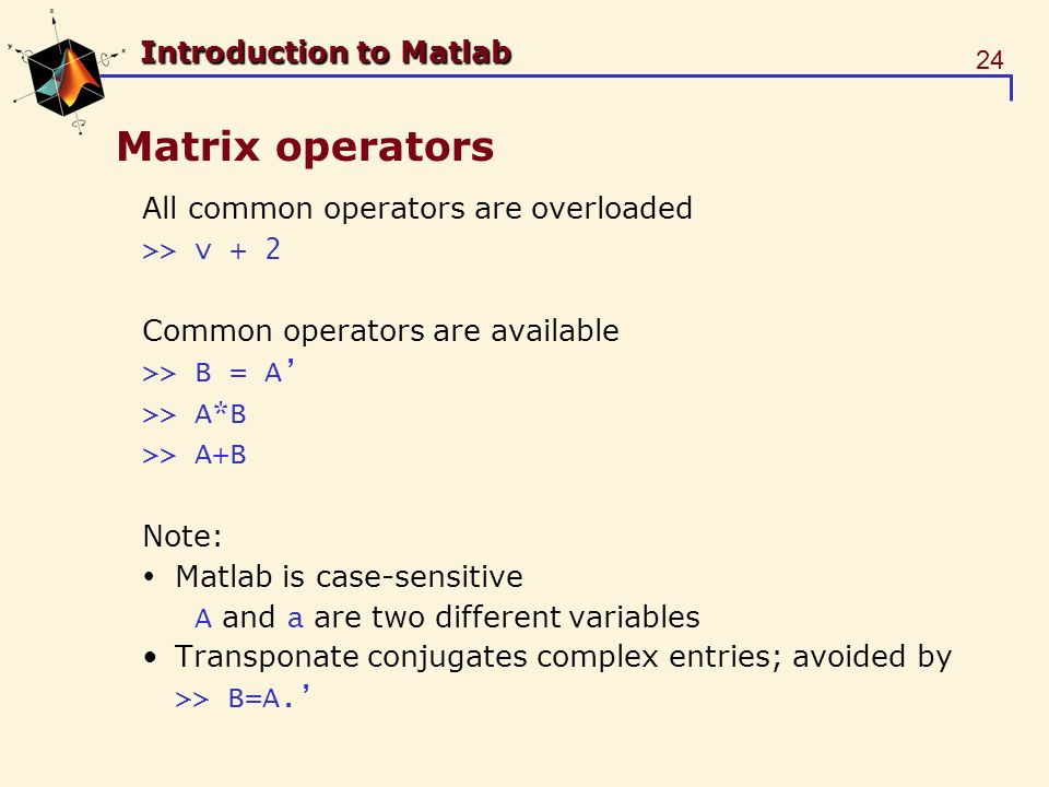 24 Introduction to Matlab Matrix operators All common operators are overloaded >> v + 2 Common operators are available >> B = A >> A*B >> A+B Note: Matlab is case-sensitive A and a are two different variables Transponate conjugates complex entries; avoided by >> B=A.