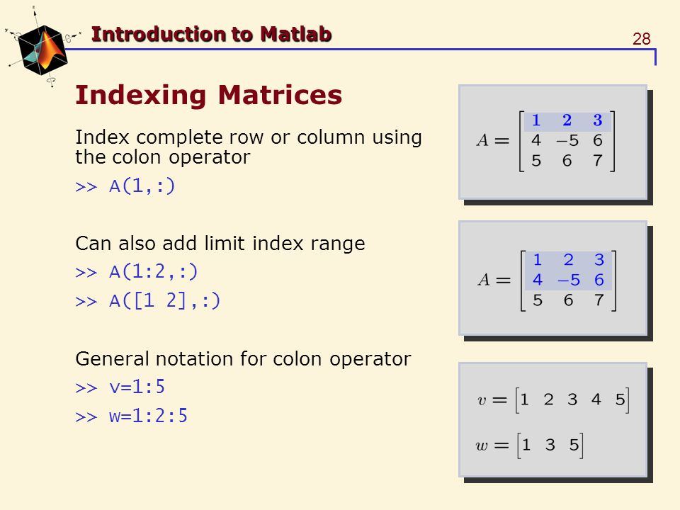 28 Introduction to Matlab Indexing Matrices Index complete row or column using the colon operator >> A(1,:) Can also add limit index range >> A(1:2,:) >> A([1 2],:) General notation for colon operator >> v=1:5 >> w=1:2:5