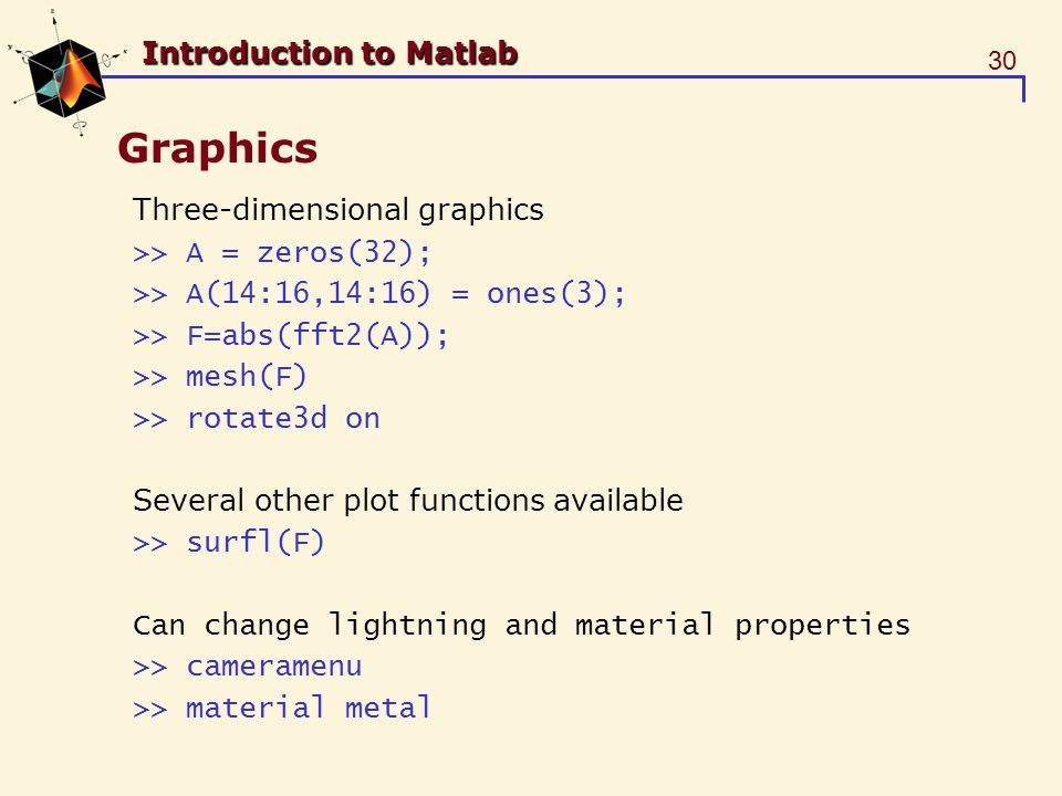 30 Introduction to Matlab Graphics Three-dimensional graphics >> A = zeros(32); >> A(14:16,14:16) = ones(3); >> F=abs(fft2(A)); >> mesh(F) >> rotate3d on Several other plot functions available >> surfl(F) Can change lightning and material properties >> cameramenu >> material metal