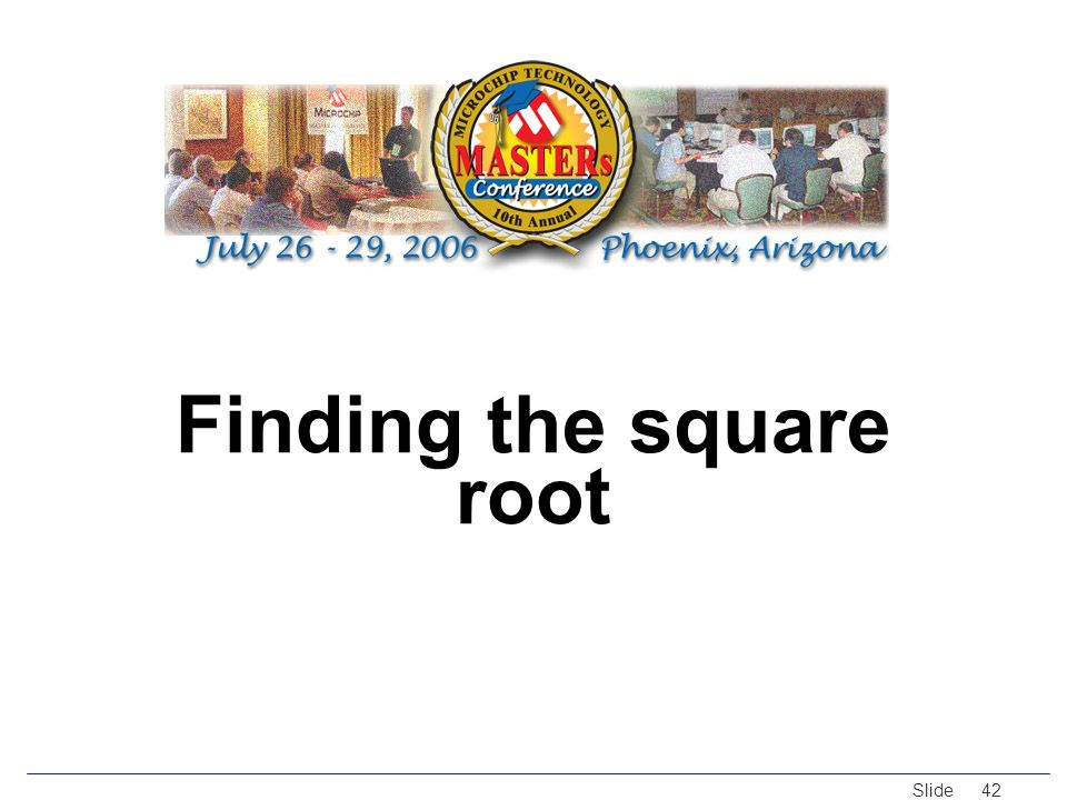 © 2005 Microchip Technology Incorporated. All Rights Reserved. Slide 42 Finding the square root
