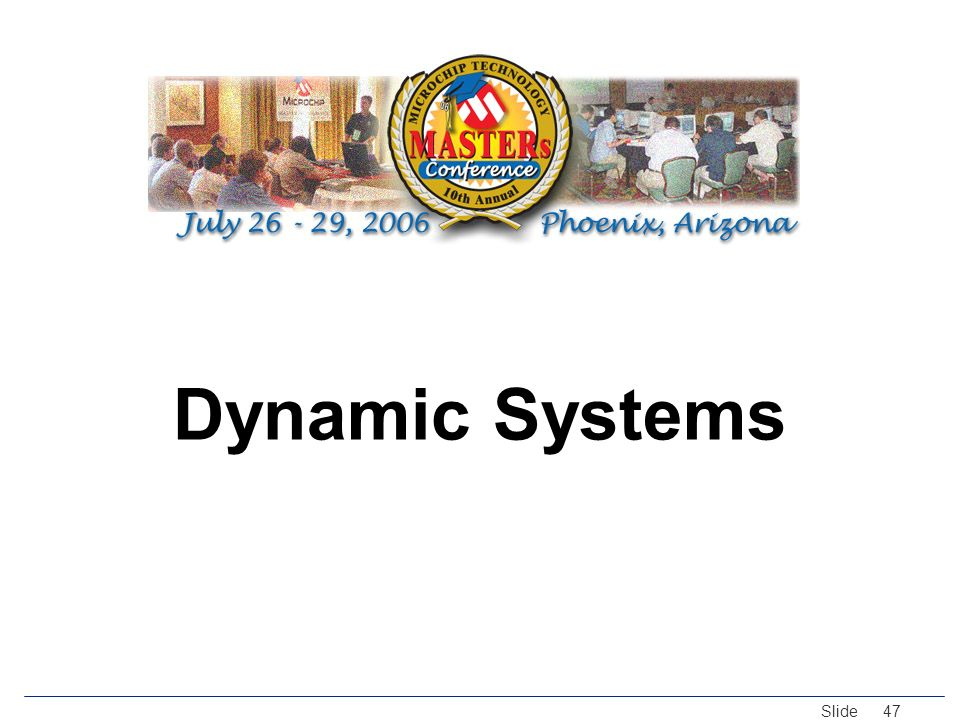 © 2005 Microchip Technology Incorporated. All Rights Reserved. Slide 47 Dynamic Systems