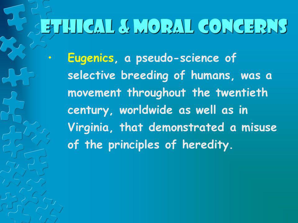 Ethical & Moral Concerns Eugenics, a pseudo-science of selective breeding of humans, was a movement throughout the twentieth century, worldwide as wel