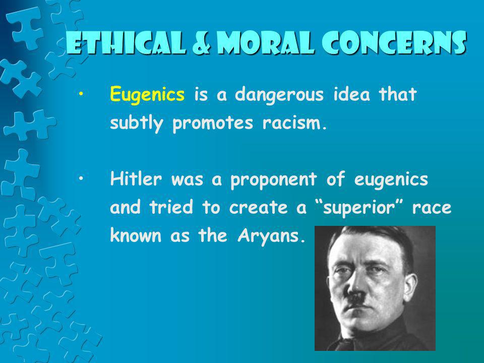 Ethical & Moral Concerns Eugenics is a dangerous idea that subtly promotes racism. Hitler was a proponent of eugenics and tried to create a superior r