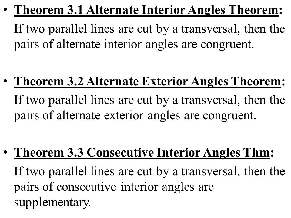Theorem 3.1 Alternate Interior Angles Theorem: If two parallel lines are cut by a transversal, then the pairs of alternate interior angles are congrue