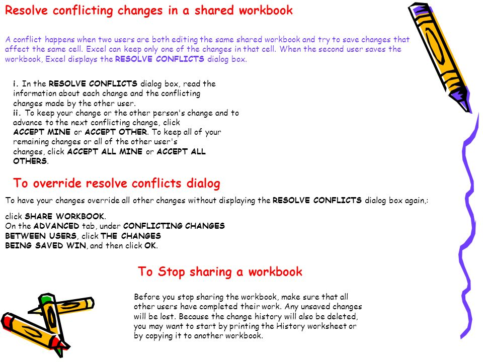 Resolve conflicting changes in a shared workbook A conflict happens when two users are both editing the same shared workbook and try to save changes t