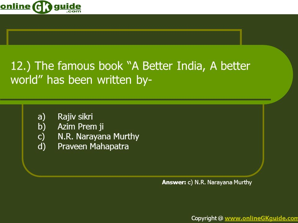 12.) The famous book A Better India, A better world has been written by- a)Rajiv sikri b)Azim Prem ji c)N.R. Narayana Murthy d)Praveen Mahapatra Answe