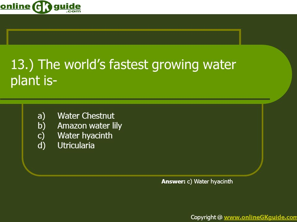 13.) The worlds fastest growing water plant is- a)Water Chestnut b)Amazon water lily c)Water hyacinth d)Utricularia Answer: c) Water hyacinth Copyrigh