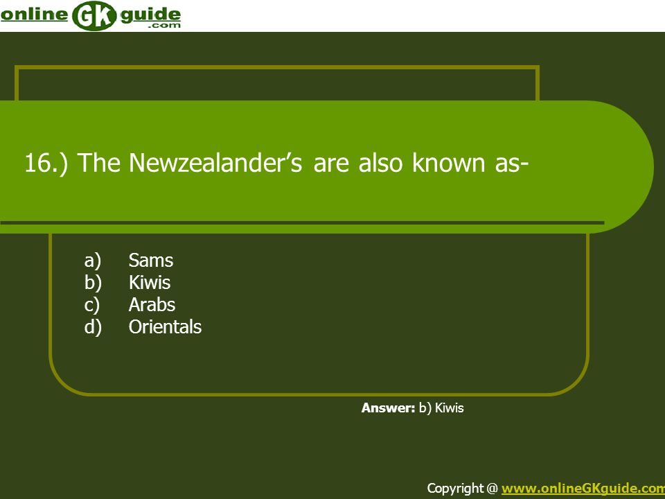 16.) The Newzealanders are also known as- a)Sams b)Kiwis c)Arabs d)Orientals Answer: b) Kiwis Copyright @ www.onlineGKguide.comwww.onlineGKguide.com