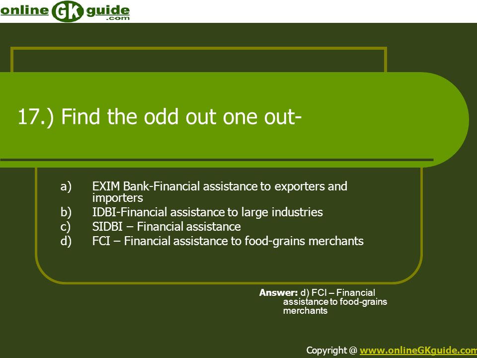 17.) Find the odd out one out- a)EXIM Bank-Financial assistance to exporters and importers b)IDBI-Financial assistance to large industries c)SIDBI – F