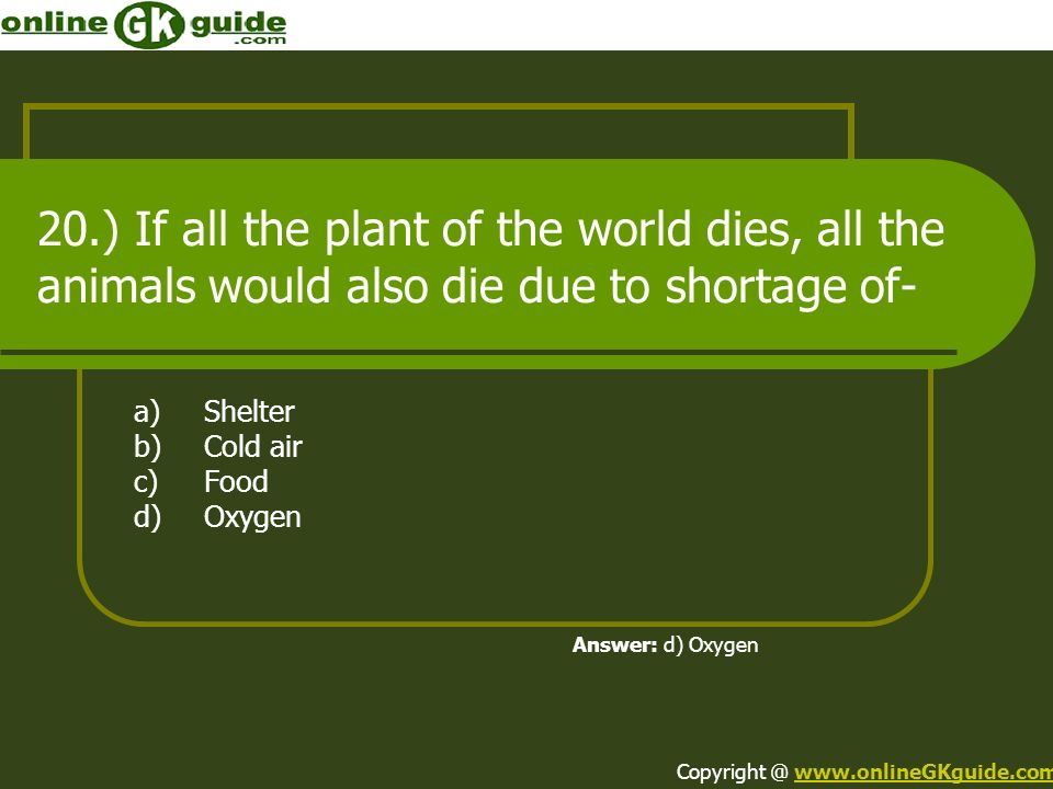 20.) If all the plant of the world dies, all the animals would also die due to shortage of- a)Shelter b)Cold air c)Food d)Oxygen Answer: d) Oxygen Cop
